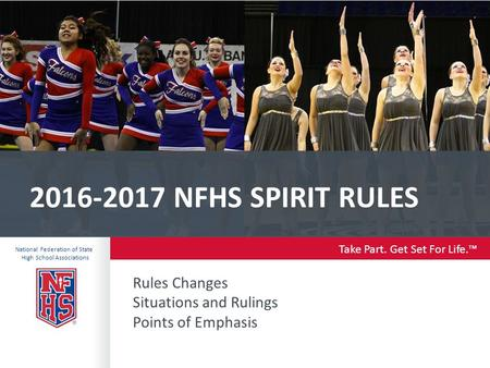 Take Part. Get Set For Life.™ National Federation of State High School Associations NFHS SPIRIT RULES Rules Changes Situations and Rulings Points.