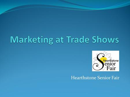 Hearthstone Senior Fair. Marketing at Trade Shows Ginny Boss Rick Schildgen C L Graphics – A marketing and cross-media resource offering a variety of.