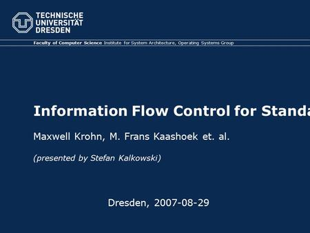 Faculty of Computer Science Institute for System Architecture, Operating Systems Group Information Flow Control for Standard OS Abstractions Dresden,