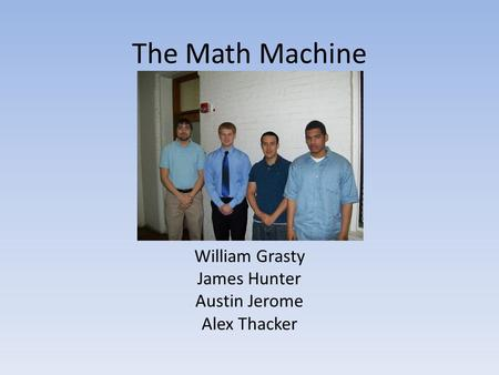 The Math Machine William Grasty James Hunter Austin Jerome Alex Thacker.