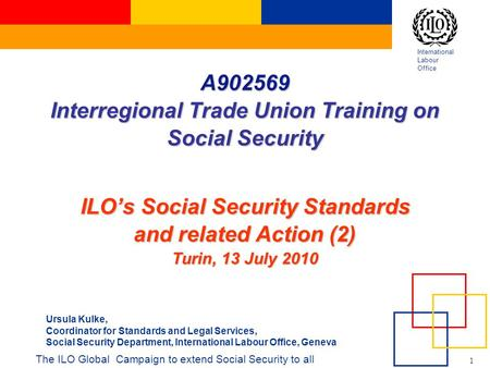 International Labour Office 1 A Interregional Trade Union Training on Social Security ILO's Social Security Standards and related Action (2) Turin,