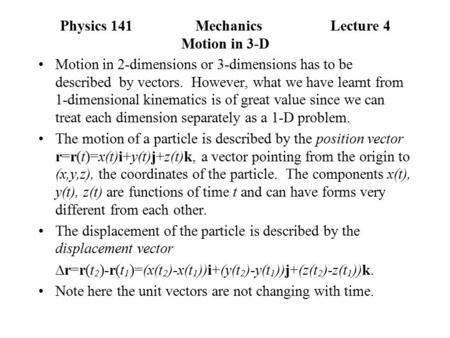 Physics 141MechanicsLecture 4 Motion in 3-D Motion in 2-dimensions or 3-dimensions has to be described by vectors. However, what we have learnt from 1-dimensional.