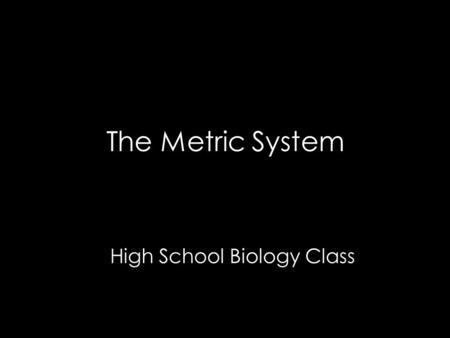 The Metric System High School Biology Class. Historical Background In the early days, each scientist used their own local system of units.