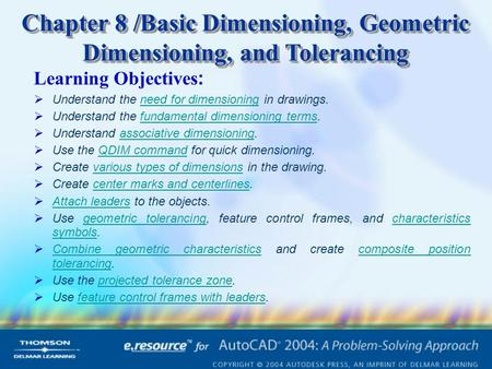 Chapter 8 /Basic Dimensioning, Geometric Dimensioning, and Tolerancing Learning Objectives :  Understand the need for dimensioning in drawings.need for.