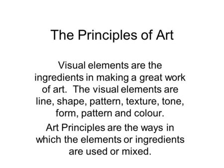 The Principles of Art Visual elements are the ingredients in making a great work of art. The visual elements are line, shape, pattern, texture, tone, form,