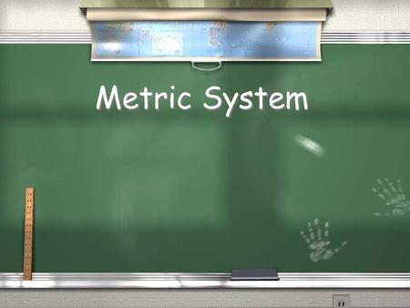 Metric System. / Based on the number 10 / United States is only major country not to use the metric system / The metric system is the only system used.