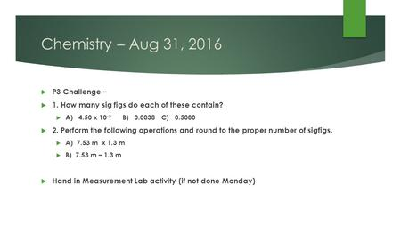 Chemistry – Aug 31, 2016  P3 Challenge –  1. How many sig figs do each of these contain?  A) 4.50 x B) C)  2. Perform the following.