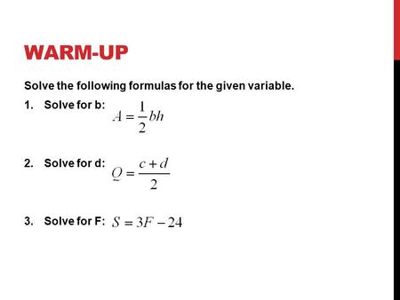 WARM-UP Solve the following formulas for the given variable. 1.Solve for b: 2.Solve for d: 3.Solve for F: