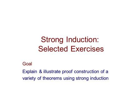 Strong Induction: Selected Exercises Goal Explain & illustrate proof construction of a variety of theorems using strong induction.