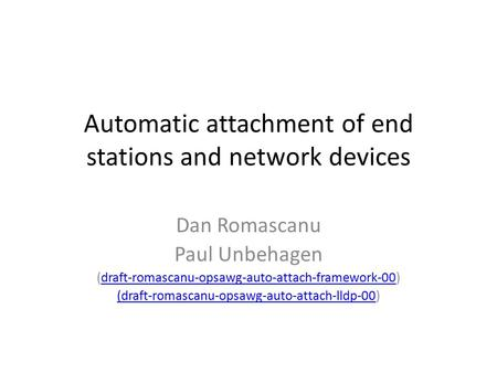 Automatic attachment of end stations and network devices Dan Romascanu Paul Unbehagen (draft-romascanu-opsawg-auto-attach-framework-00)draft-romascanu-opsawg-auto-attach-framework-00.