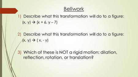Bellwork 1)Describe what this transformation will do to a figure: (x, y)  (x + 6, y – 7) 2)Describe what this transformation will do to a figure: (x,