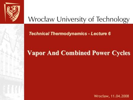 Vapor And Combined Power Cycles Wrocław, Technical Thermodynamics - Lecture 6.