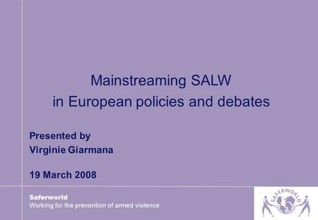 Saferworld Working for the prevention of armed violence Presented by Virginie Giarmana 19 March 2008 Mainstreaming SALW in European policies and debates.
