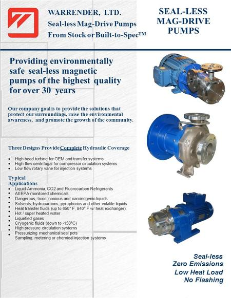 SEAL-LESS MAG-DRIVE PUMPS WARRENDER, LTD. Seal-less Mag-Drive Pumps From Stock or Built-to-Spec™ Providing environmentally safe seal-less magnetic pumps.