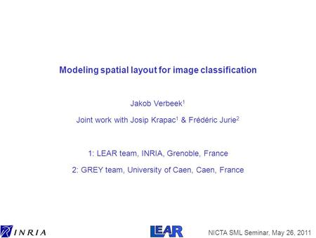 NICTA SML Seminar, May 26, 2011 Modeling spatial layout for image classification Jakob Verbeek 1 Joint work with Josip Krapac 1 & Frédéric Jurie 2 1: LEAR.