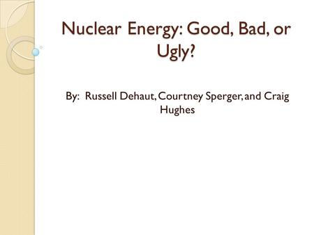Nuclear Energy: Good, Bad, or Ugly? By: Russell Dehaut, Courtney Sperger, and Craig Hughes.