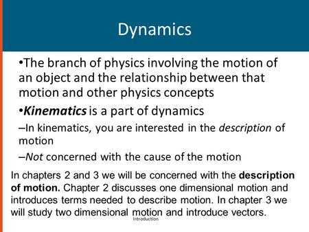 Dynamics The branch of physics involving the motion of an object and the relationship between that motion and other physics concepts Kinematics is a part.
