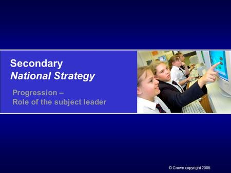 Secondary National Strategy © Crown copyright 2005 Progression – Role of the subject leader.