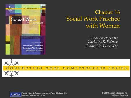 © 2012 Pearson Education, Inc. All Rights Reserved Social Work: A Profession of Many Faces, Updated 12e Morales, Sheafor, and Scott Chapter 16 Social Work.