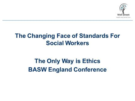 The Changing Face of Standards For Social Workers The Only Way is Ethics BASW England Conference.