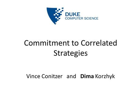Commitment to Correlated Strategies Vince Conitzer and Dima Korzhyk.