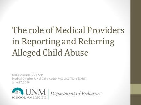The role of Medical Providers in Reporting and Referring Alleged Child Abuse Leslie Strickler, DO FAAP Medical Director, UNM Child Abuse Response Team.