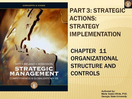 Authored by: Marta Szabo White, PhD. Georgia State University PART 3: STRATEGIC ACTIONS: STRATEGY IMPLEMENTATION CHAPTER 11 ORGANIZATIONAL STRUCTURE AND.