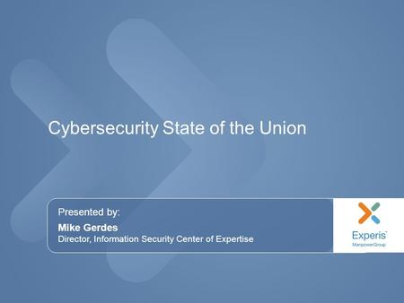 Presented by: Mike Gerdes Director, Information Security Center of Expertise Cybersecurity State of the Union.