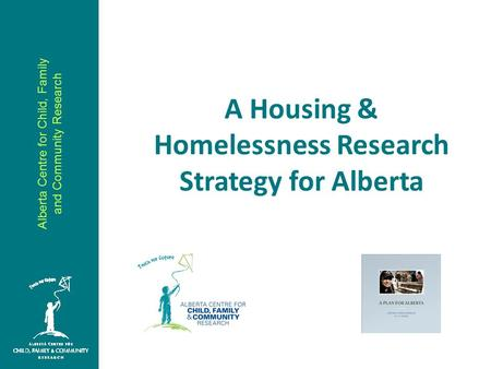 Alberta Centre for Child, Family and Community Research A Housing & Homelessness Research Strategy for Alberta.
