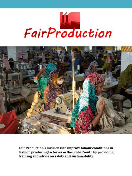 Fair Production's mission is to improve labour conditions in fashion producing factories in the Global South by providing training and advice on safety.