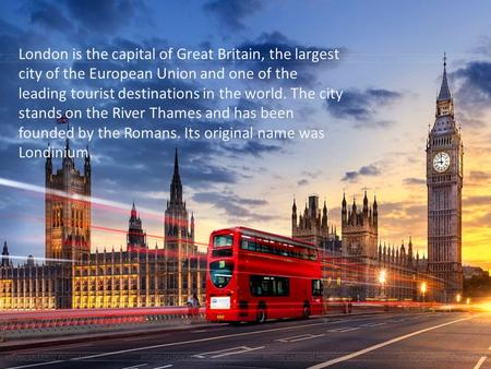 London is the capital of Great Britain, the largest city of the European Union and one of the leading tourist destinations in the world. The city stands.
