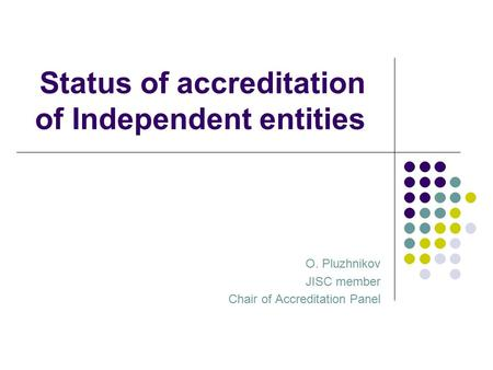 Status of accreditation of Independent entities O. Pluzhnikov JISC member Chair of Accreditation Panel.
