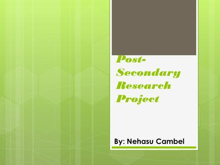Post- Secondary Research Project By: Nehasu Cambel.