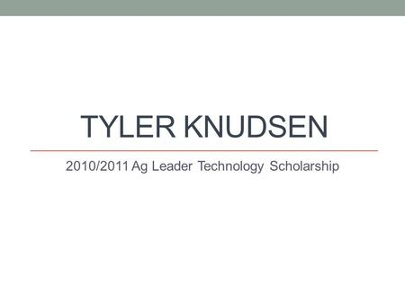 TYLER KNUDSEN 2010/2011 Ag Leader Technology Scholarship.