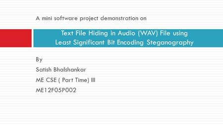 Text File Hiding in Audio (WAV) File using Least Significant Bit Encoding Steganography A mini software project demonstration on By Satish Bhalshankar.