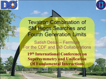 Tevatron Combination of SM Higgs Searches and Fourth Generation Limits Satish Desai – Fermilab For the CDF and DØ Collaborations 19 th International Conference.