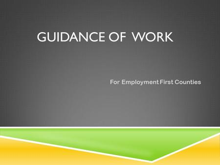 GUIDANCE OF WORK For Employment First Counties. GUIDANCE OF WORK The Following Requirements must be met: