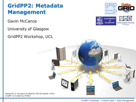 GridPP2 Workshop – 5 March 2004 – Data Management DataGrid is a project funded by the European Union GridPP is funded by PPARC GridPP2: Metadata Management.