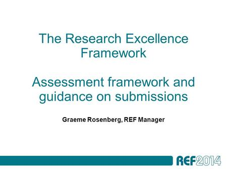 The Research Excellence Framework Assessment framework and guidance on submissions Graeme Rosenberg, REF Manager.