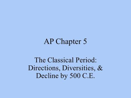 AP Chapter 5 The Classical Period: Directions, Diversities, & Decline by 500 C.E.