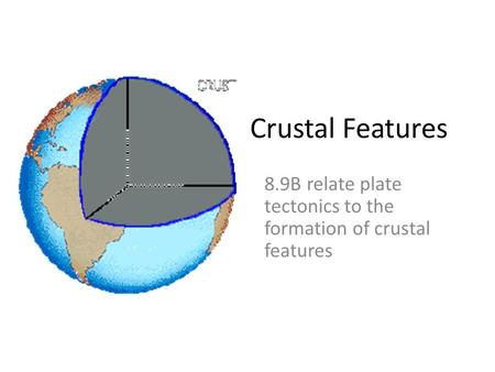 Crustal Features 8.9B relate plate tectonics to the formation of crustal features.