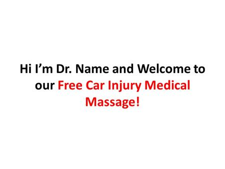 Hi I'm Dr. Name and Welcome to our Free Car Injury Medical Massage!