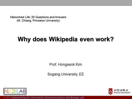 © 2014 Networking for Information Communications and Energy Lab. Why does Wikipedia even work? Prof. Hongseok Kim Sogang University, EE Networked Life: