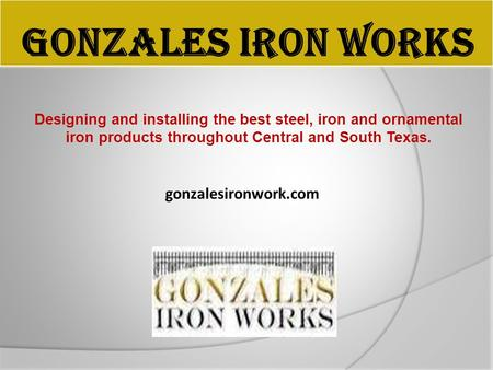 GONZALES IRON WORKS Designing and installing the best steel, iron and ornamental iron products throughout Central and South Texas. gonzalesironwork.com.