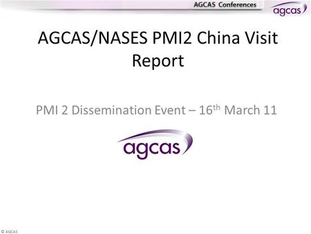 © AGCAS AGCAS/NASES PMI2 China Visit Report PMI 2 Dissemination Event – 16 th March 11.