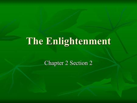 The Enlightenment Chapter 2 Section The Enlightenment and the Philosophes Enlightenment an intellectual movement that began in France Enlightenment.