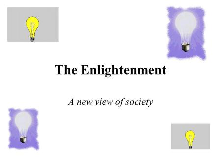 The Enlightenment A new view of society. The Enlightenment What: 1600's marks the beginning of intellectual period known as the Enlightenment –Reached.