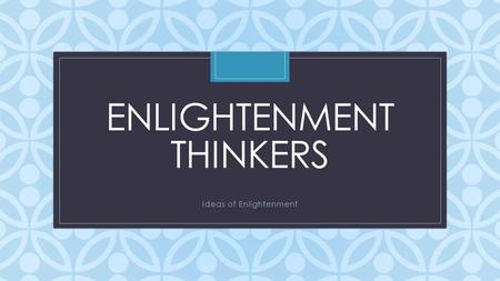 C ENLIGHTENMENT THINKERS Ideas of Enlightenment. Enlightenment Thinkers Enlightenment Thinker List his/her country and areas of interest underneath the.