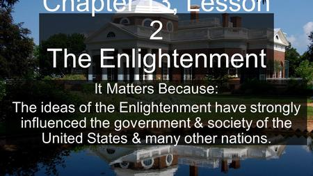 Chapter 13, Lesson 2 The Enlightenment It Matters Because: The ideas of the Enlightenment have strongly influenced the government & society of the United.