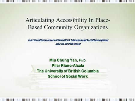 Articulating Accessibility In Place- Based Community Organizations Joint World Conference on Social Work, Education and Social Development June 28-30,